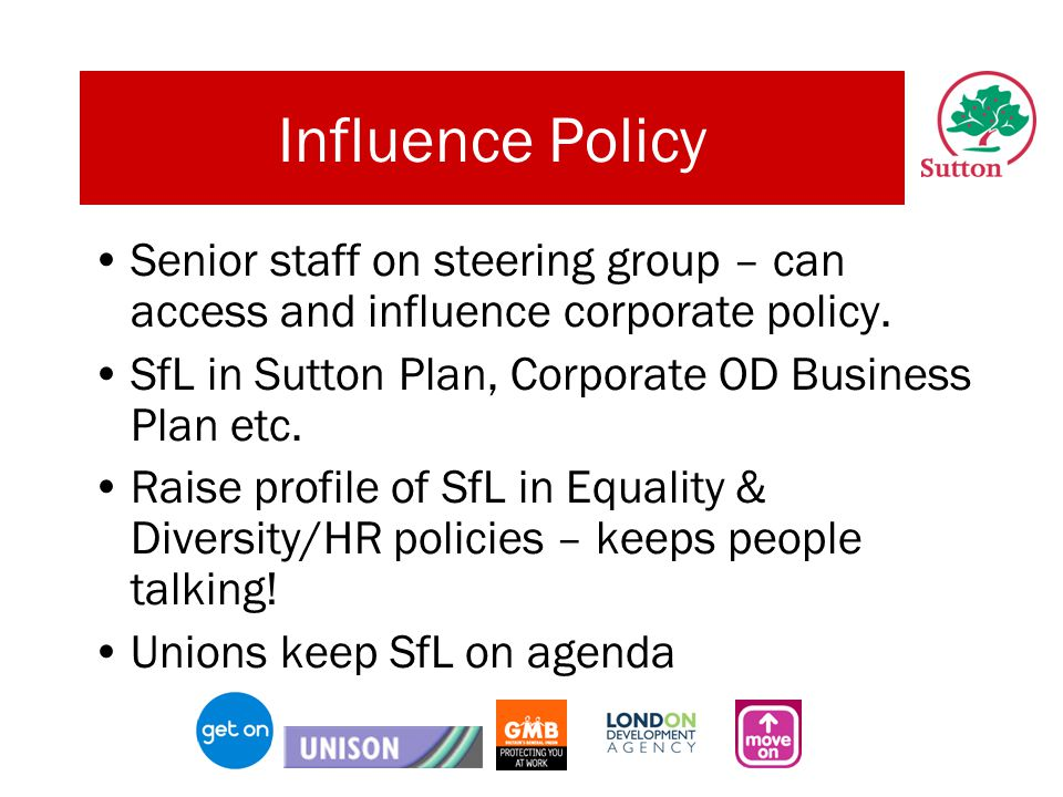 Influence Policy Senior staff on steering group – can access and influence corporate policy.