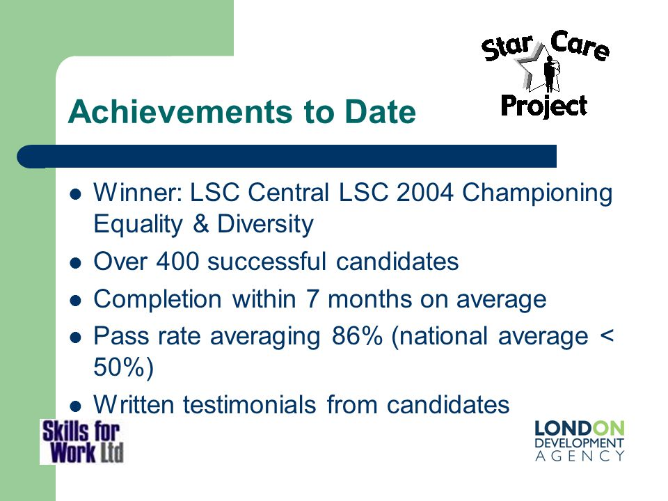 Achievements to Date Winner: LSC Central LSC 2004 Championing Equality & Diversity Over 400 successful candidates Completion within 7 months on averag