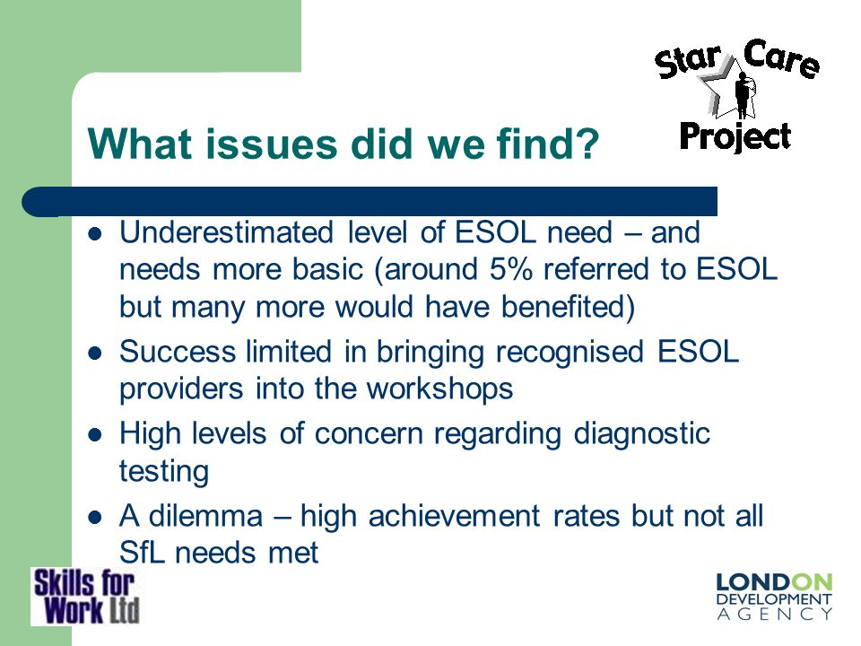 What issues did we find? Underestimated level of ESOL need – and needs more basic (around 5% referred to ESOL but many more would have benefited) Succ