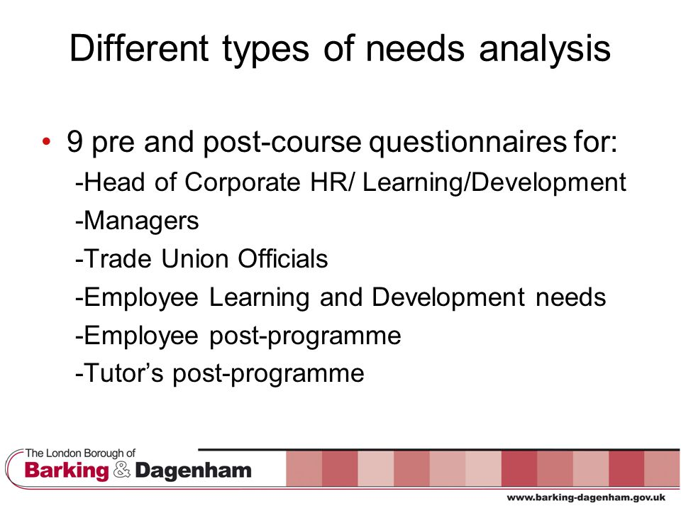 Different types of needs analysis 9 pre and post-course questionnaires for: -Head of Corporate HR/ Learning/Development -Managers -Trade Union Officials -Employee Learning and Development needs -Employee post-programme -Tutor's post-programme