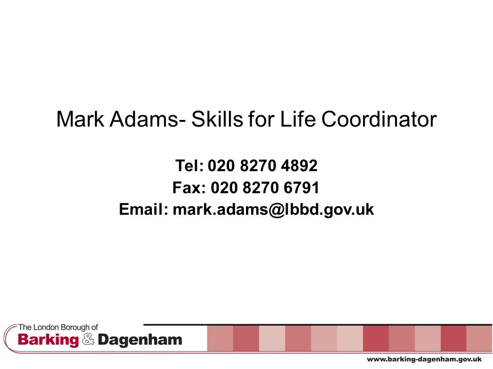 Mark Adams- Skills for Life Coordinator Tel: 020 8270 4892 Fax: 020 8270 6791 Email: mark.adams@lbbd.gov.uk