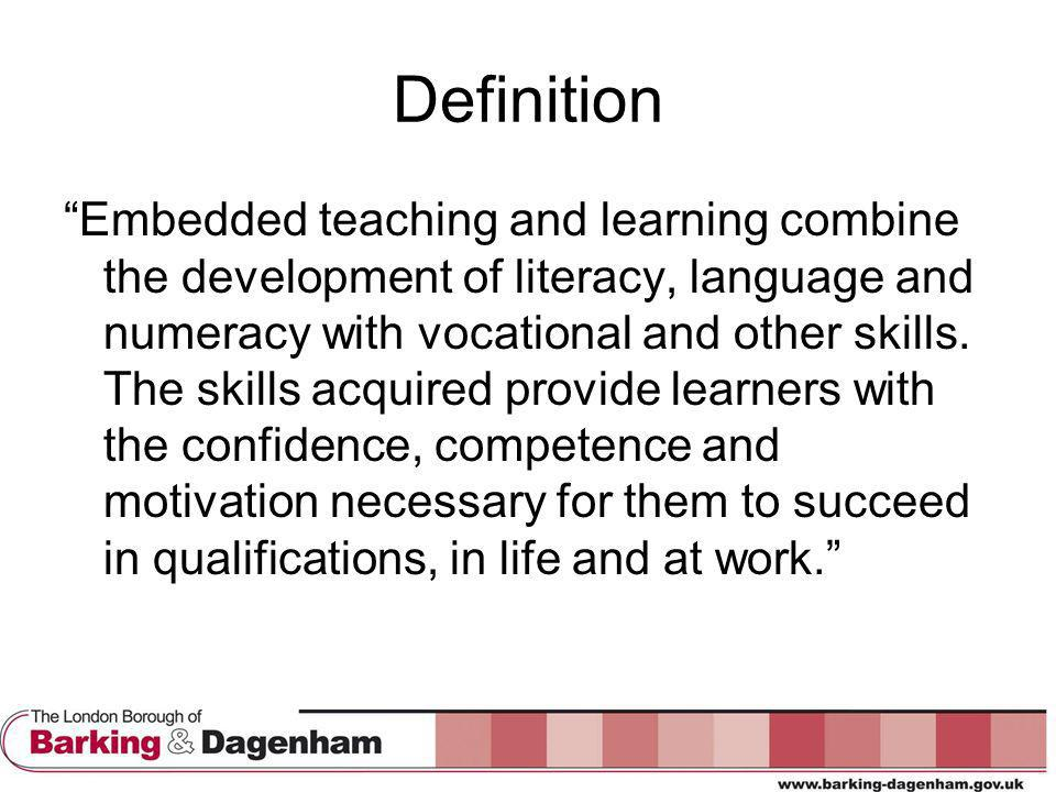 Definition Embedded teaching and learning combine the development of literacy, language and numeracy with vocational and other skills.