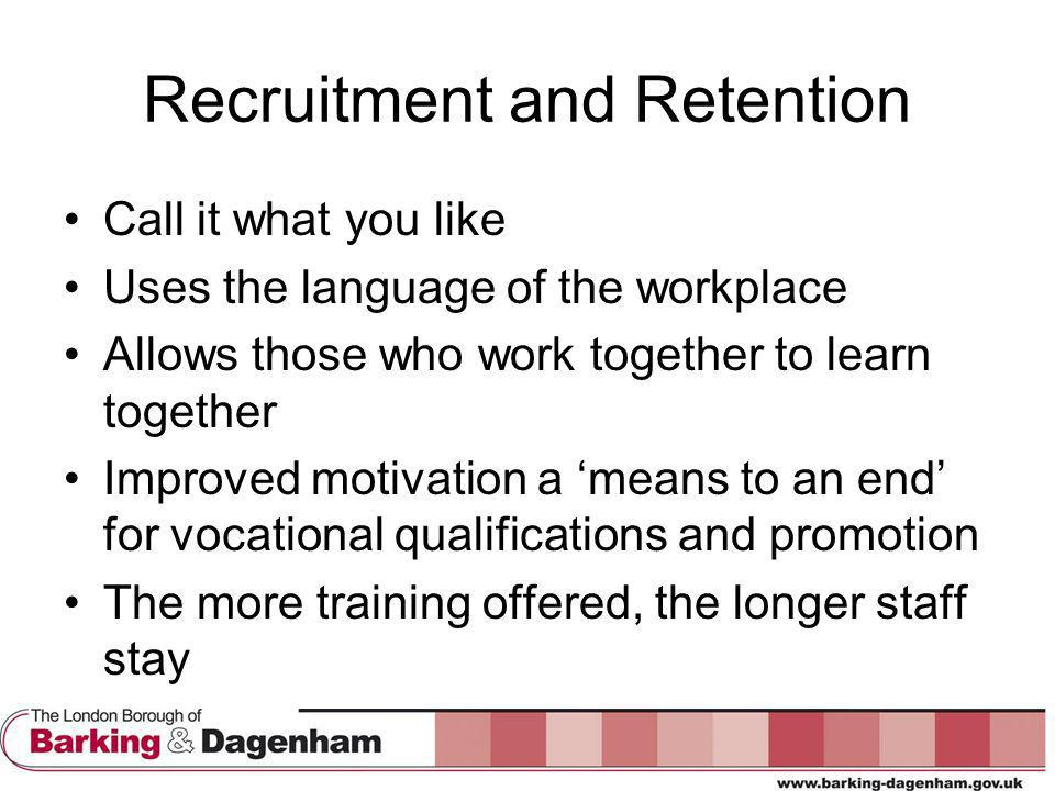 Recruitment and Retention Call it what you like Uses the language of the workplace Allows those who work together to learn together Improved motivation a 'means to an end' for vocational qualifications and promotion The more training offered, the longer staff stay