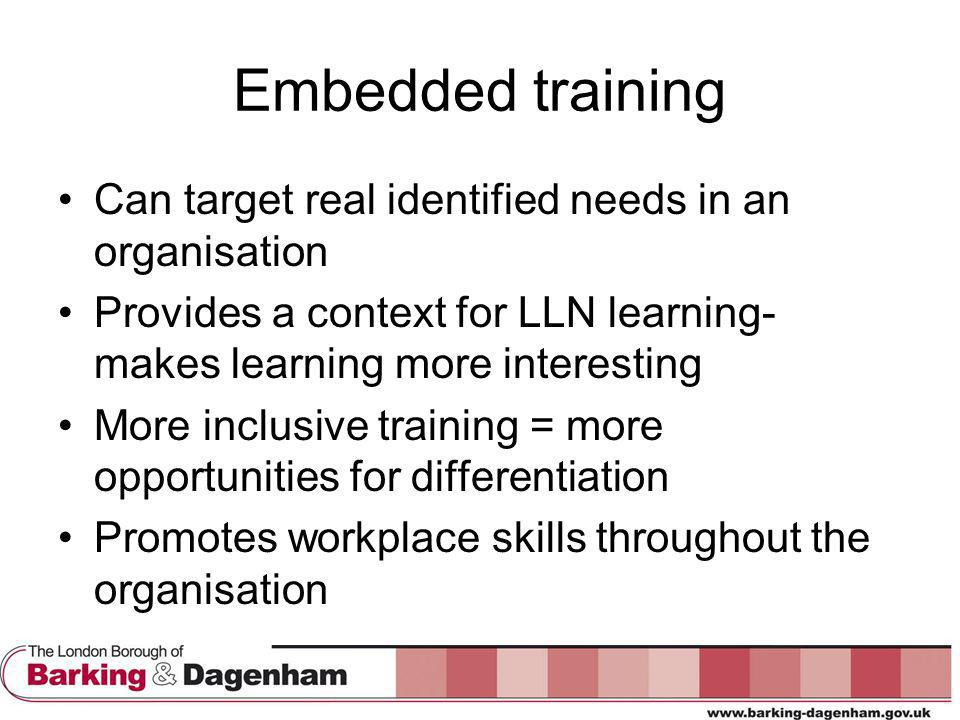 Embedded training Can target real identified needs in an organisation Provides a context for LLN learning- makes learning more interesting More inclusive training = more opportunities for differentiation Promotes workplace skills throughout the organisation