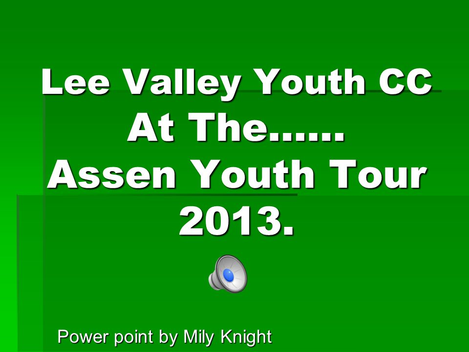 Lee Valley Youth CC At The…… Assen Youth Tour 2013. Power point by Mily Knight