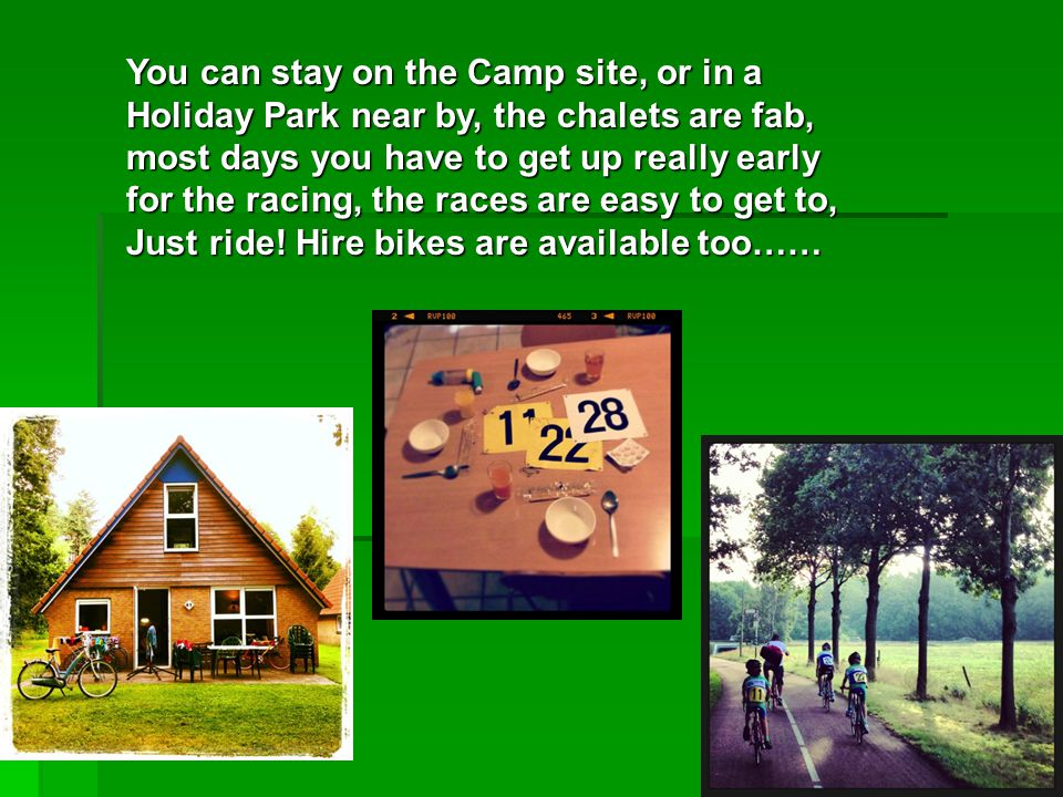 You can stay on the Camp site, or in a Holiday Park near by, the chalets are fab, most days you have to get up really early for the racing, the races are easy to get to, Just ride.