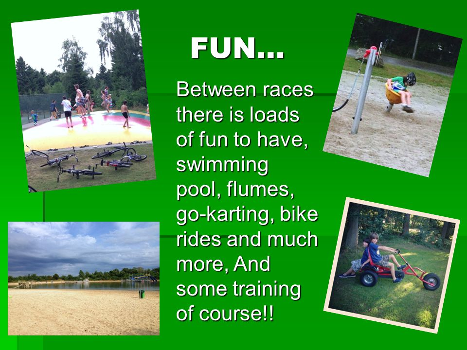 FUN… Between races there is loads of fun to have, swimming pool, flumes, go-karting, bike rides and much more, And some training of course!!