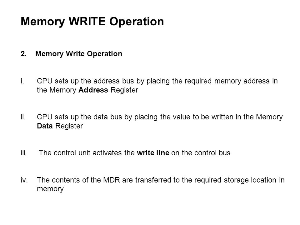 2. Memory Write Operation i.CPU sets up the address bus by placing the required memory address in the Memory Address Register ii.CPU sets up the data
