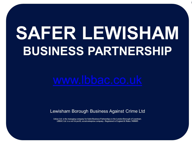 SAFER LEWISHAM BUSINESS PARTNERSHIP www.lbbac.co.uk Lewisham Borough Business Against Crime Ltd Lbbac Ltd. is the managing company for Safer Business