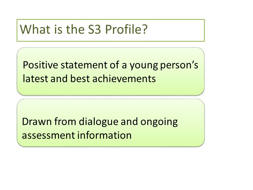 Positive statement of a young person's latest and best achievements Drawn from dialogue and ongoing assessment information What is the S3 Profile?