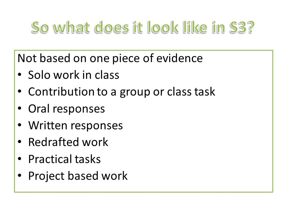 Not based on one piece of evidence Solo work in class Contribution to a group or class task Oral responses Written responses Redrafted work Practical tasks Project based work