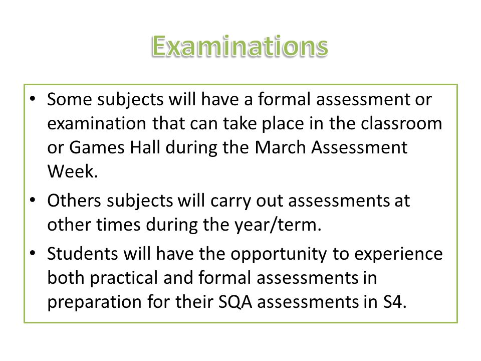 Some subjects will have a formal assessment or examination that can take place in the classroom or Games Hall during the March Assessment Week. Others