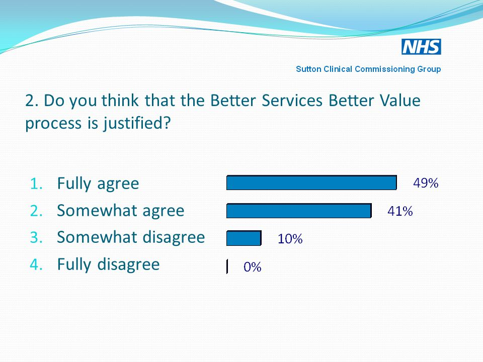 2. Do you think that the Better Services Better Value process is justified.