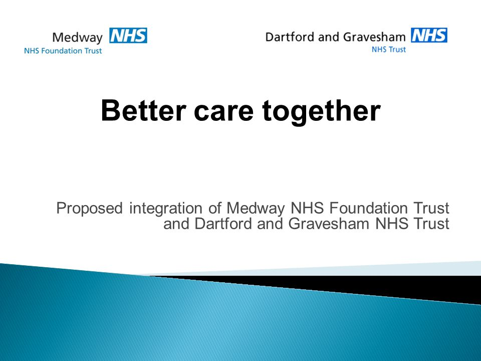 Proposed integration of Medway NHS Foundation Trust and Dartford and Gravesham NHS Trust Better care together