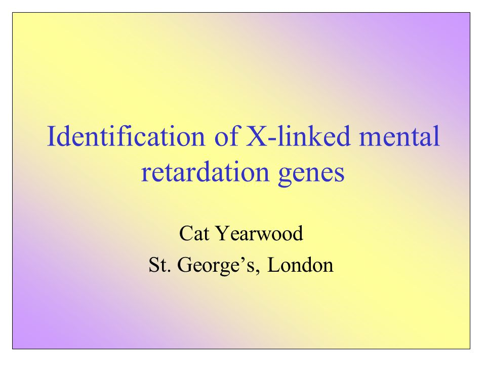 Identification of X-linked mental retardation genes Cat Yearwood St. George's, London