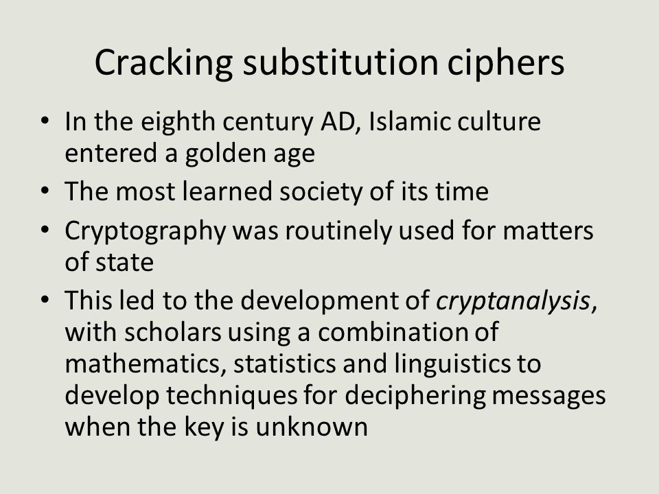 Cracking substitution ciphers In the eighth century AD, Islamic culture entered a golden age The most learned society of its time Cryptography was routinely used for matters of state This led to the development of cryptanalysis, with scholars using a combination of mathematics, statistics and linguistics to develop techniques for deciphering messages when the key is unknown