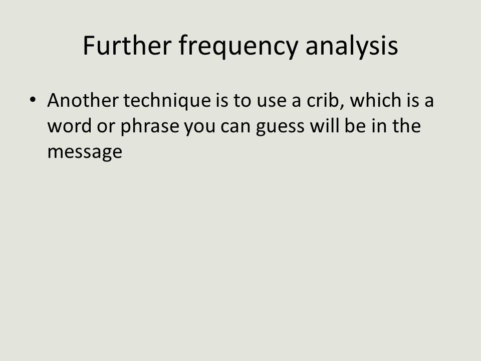Further frequency analysis Another technique is to use a crib, which is a word or phrase you can guess will be in the message