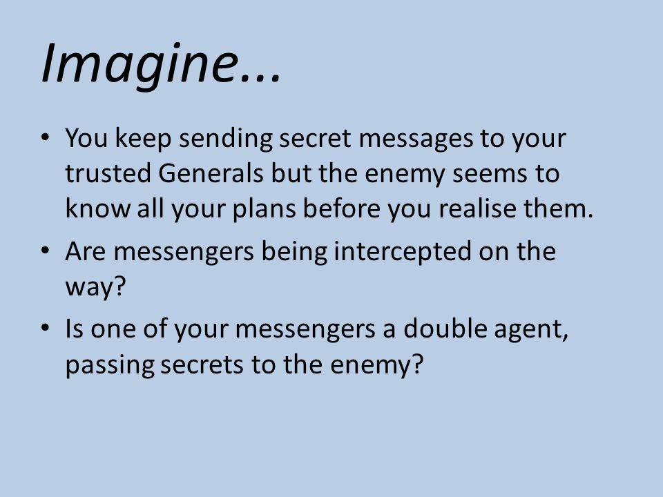 Imagine... You keep sending secret messages to your trusted Generals but the enemy seems to know all your plans before you realise them. Are messenger