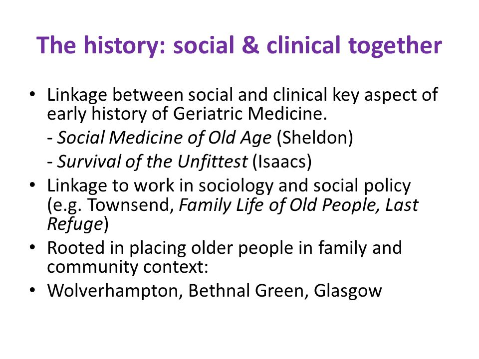 The History: social & clinical apart Expansion and Professionalisation of Geriatric Medicine – 1950s onwards Organisation of welfare state: definition of older people as health and social problem Rise of social gerontology - 1980s onwards - Critique of biomedical model/ ageing as social construction