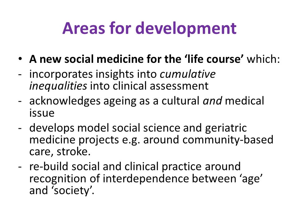 Areas for development A new social medicine for the 'life course' which: -incorporates insights into cumulative inequalities into clinical assessment -acknowledges ageing as a cultural and medical issue -develops model social science and geriatric medicine projects e.g.
