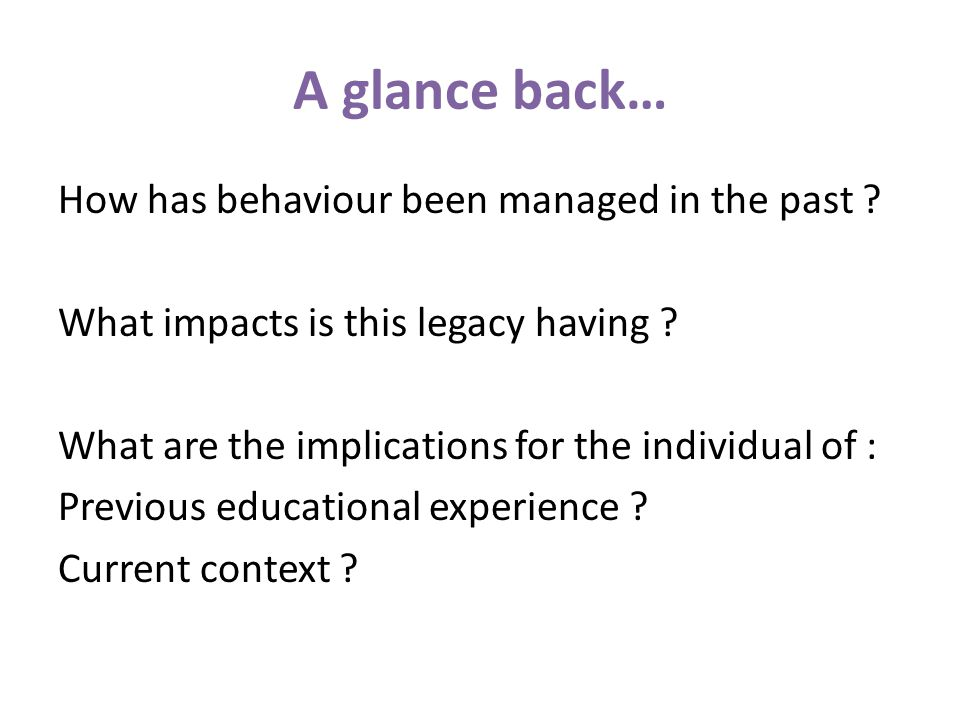A glance back… How has behaviour been managed in the past ? What impacts is this legacy having ? What are the implications for the individual of : Pre
