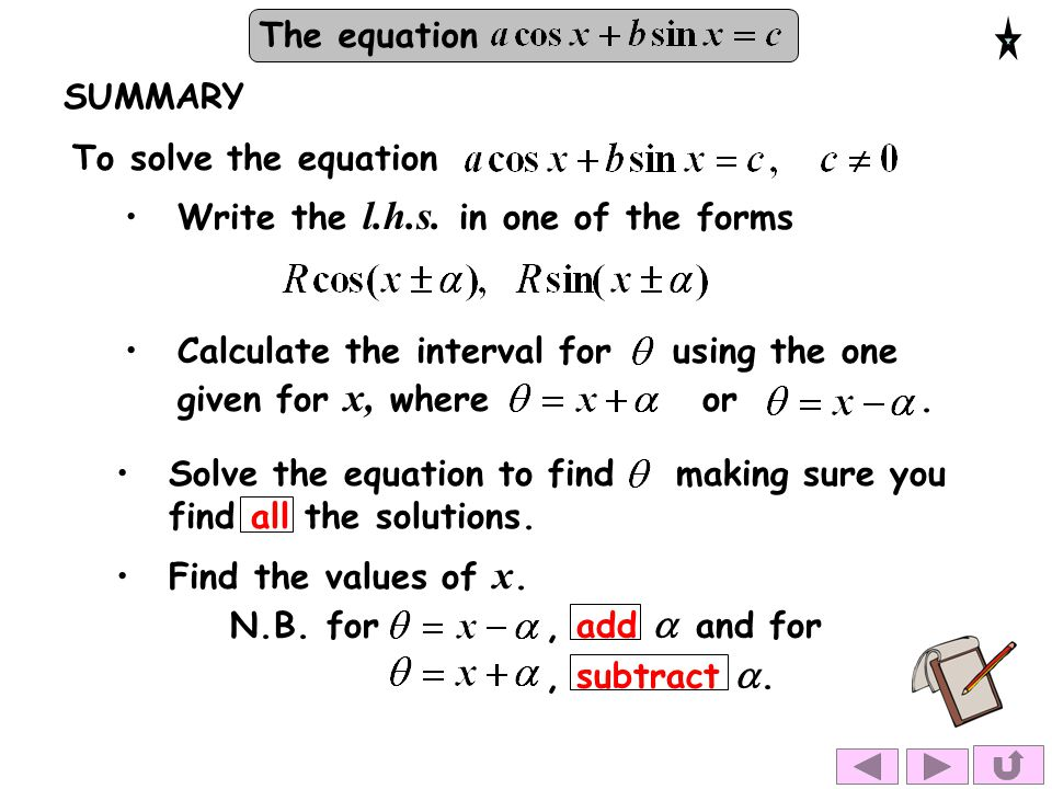 The equation SUMMARY To solve the equation Write the l.h.s. in one of the forms Solve the equation to find making sure you find all the solutions. Cal