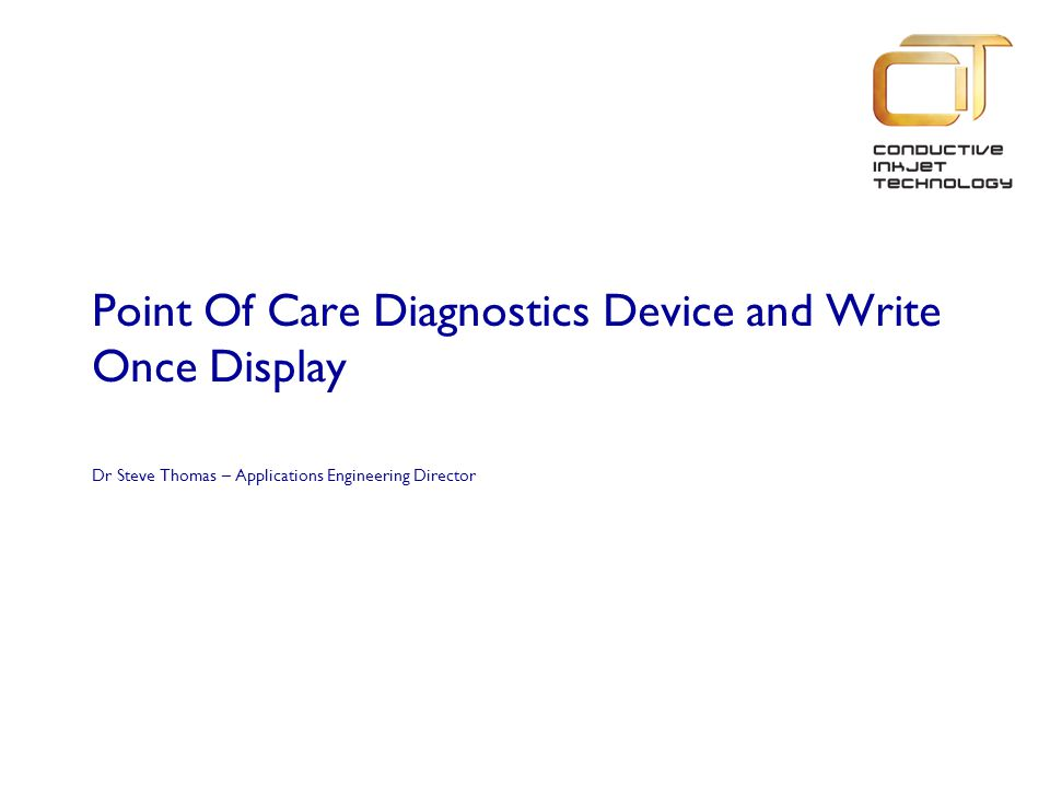 Point Of Care Diagnostics Device and Write Once Display Dr Steve Thomas – Applications Engineering Director