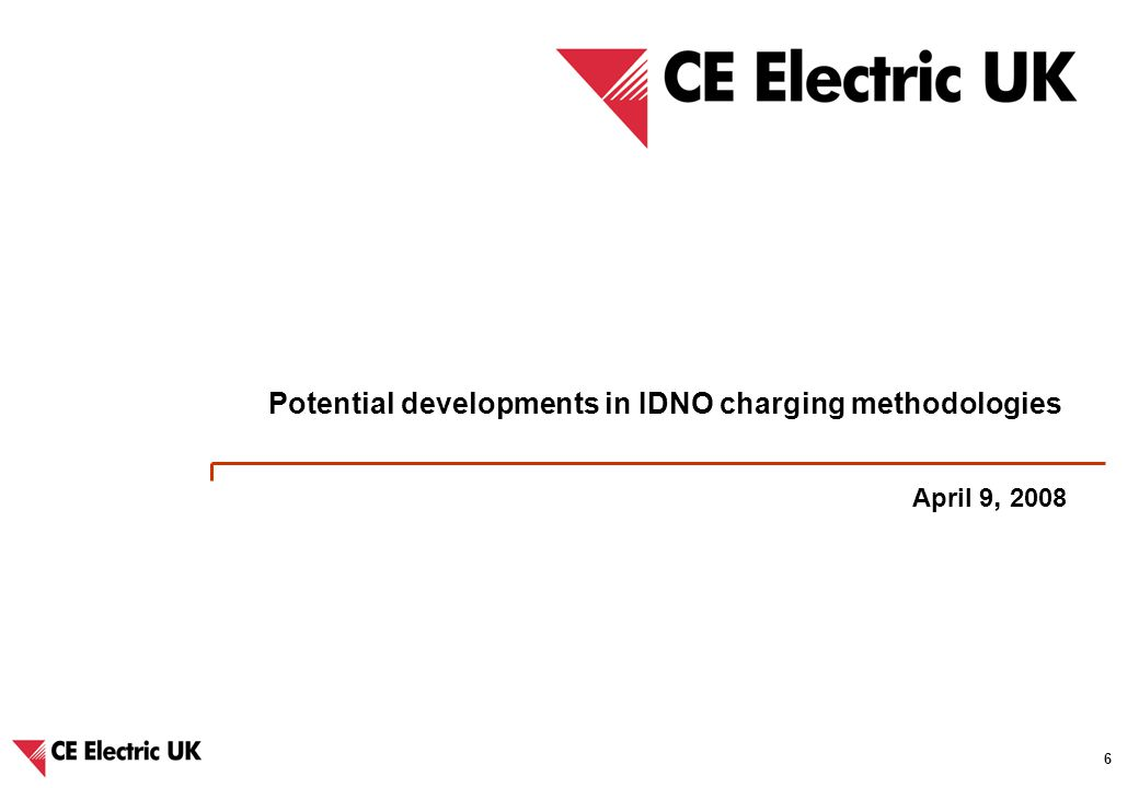 CE Electric UK – Potential developments in long-term charging arrangements and IDNO charging methodologies 6 April 9, 2008 Potential developments in IDNO charging methodologies