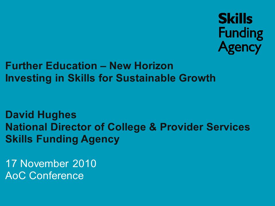 Further Education – New Horizon Investing in Skills for Sustainable Growth David Hughes National Director of College & Provider Services Skills Funding Agency 17 November 2010 AoC Conference