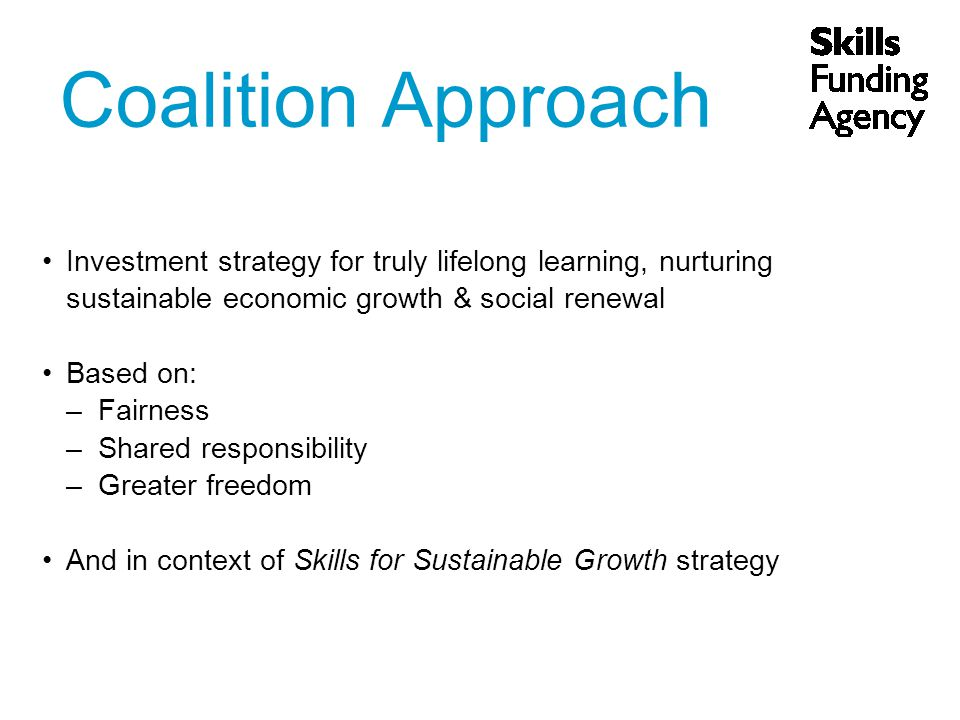 Coalition Approach Investment strategy for truly lifelong learning, nurturing sustainable economic growth & social renewal Based on: –Fairness –Shared responsibility –Greater freedom And in context of Skills for Sustainable Growth strategy