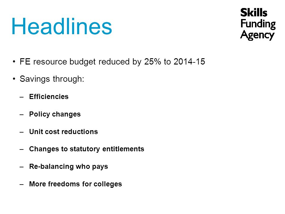 Headlines FE resource budget reduced by 25% to 2014-15 Savings through: –Efficiencies –Policy changes –Unit cost reductions –Changes to statutory entitlements –Re-balancing who pays –More freedoms for colleges
