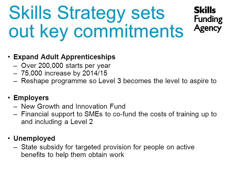 Expand Adult Apprenticeships –Over 200,000 starts per year –75,000 increase by 2014/15 –Reshape programme so Level 3 becomes the level to aspire to Employers –New Growth and Innovation Fund –Financial support to SMEs to co-fund the costs of training up to and including a Level 2 Unemployed –State subsidy for targeted provision for people on active benefits to help them obtain work Skills Strategy sets out key commitments