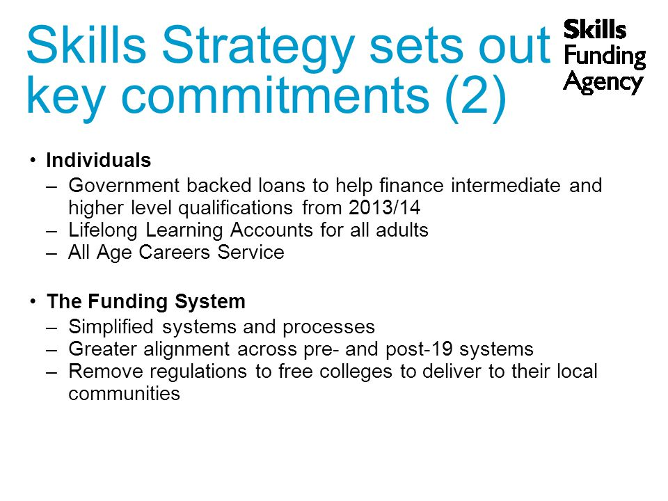 Individuals –Government backed loans to help finance intermediate and higher level qualifications from 2013/14 –Lifelong Learning Accounts for all adults –All Age Careers Service The Funding System –Simplified systems and processes –Greater alignment across pre- and post-19 systems –Remove regulations to free colleges to deliver to their local communities Skills Strategy sets out key commitments (2)‏