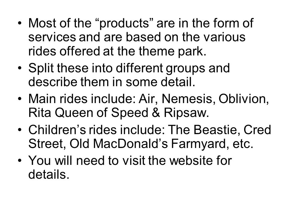 "Most of the ""products"" are in the form of services and are based on the various rides offered at the theme park. Split these into different groups and"