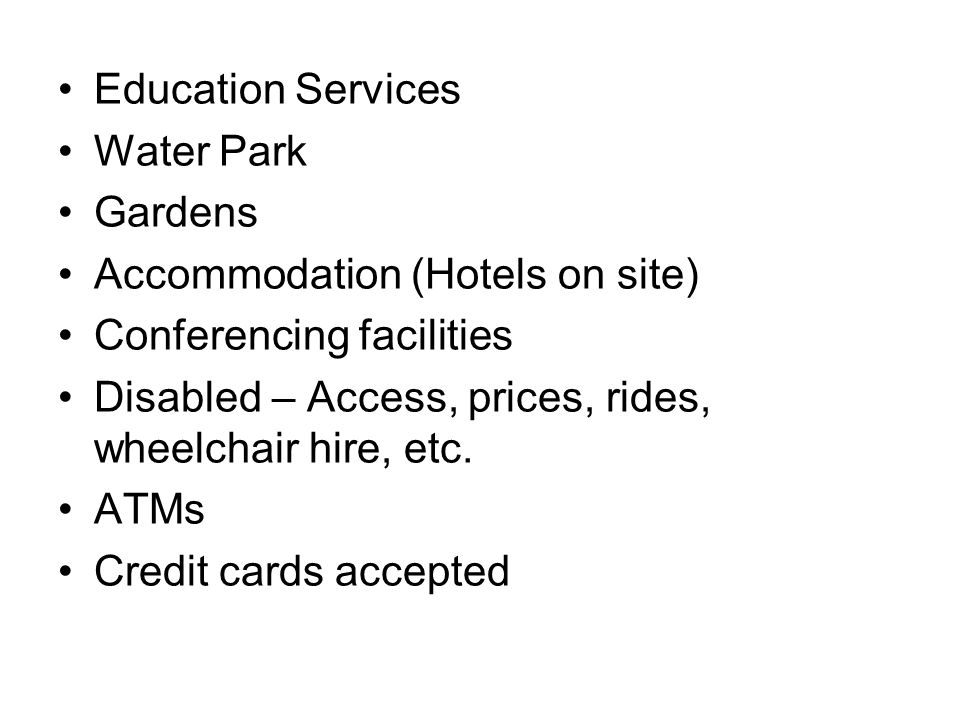 Education Services Water Park Gardens Accommodation (Hotels on site) Conferencing facilities Disabled – Access, prices, rides, wheelchair hire, etc.