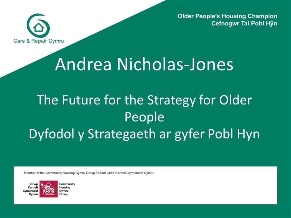 Andrea Nicholas-Jones The Future for the Strategy for Older People Dyfodol y Strategaeth ar gyfer Pobl Hyn