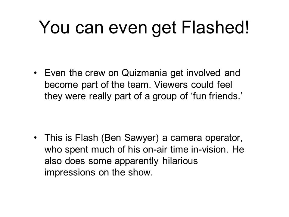 You can even get Flashed. Even the crew on Quizmania get involved and become part of the team.