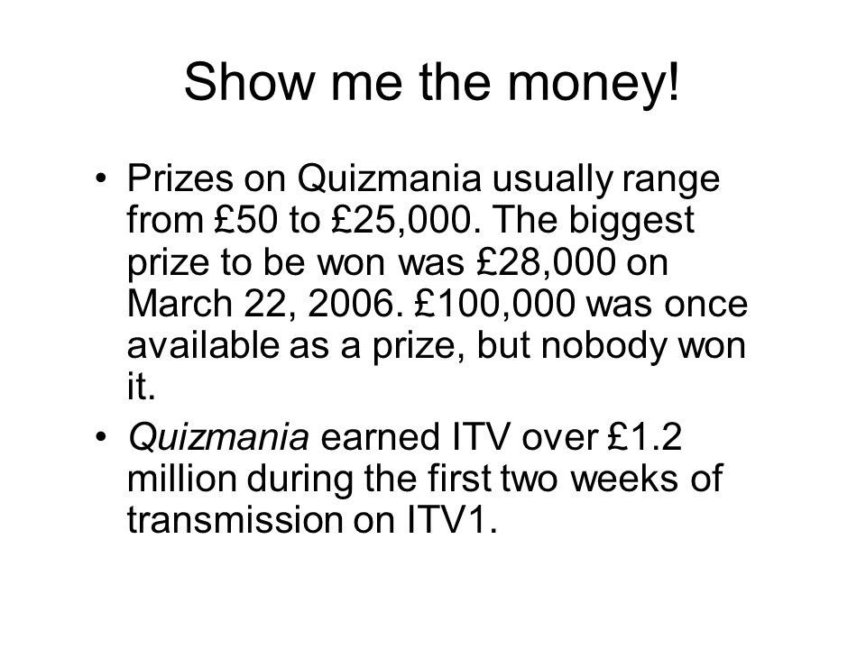Show me the money. Prizes on Quizmania usually range from £50 to £25,000.