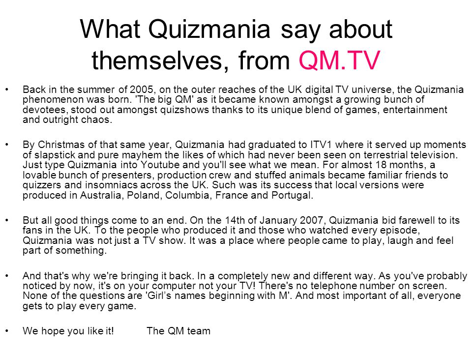 What Quizmania say about themselves, from QM.TV Back in the summer of 2005, on the outer reaches of the UK digital TV universe, the Quizmania phenomenon was born.