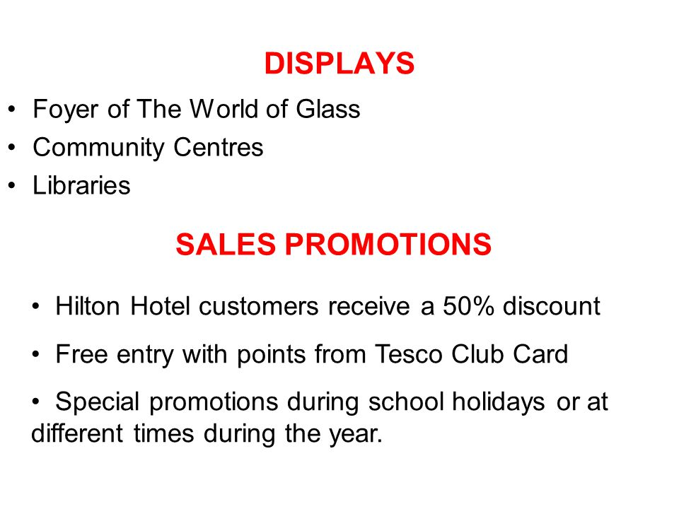 DISPLAYS Foyer of The World of Glass Community Centres Libraries SALES PROMOTIONS Hilton Hotel customers receive a 50% discount Free entry with points from Tesco Club Card Special promotions during school holidays or at different times during the year.