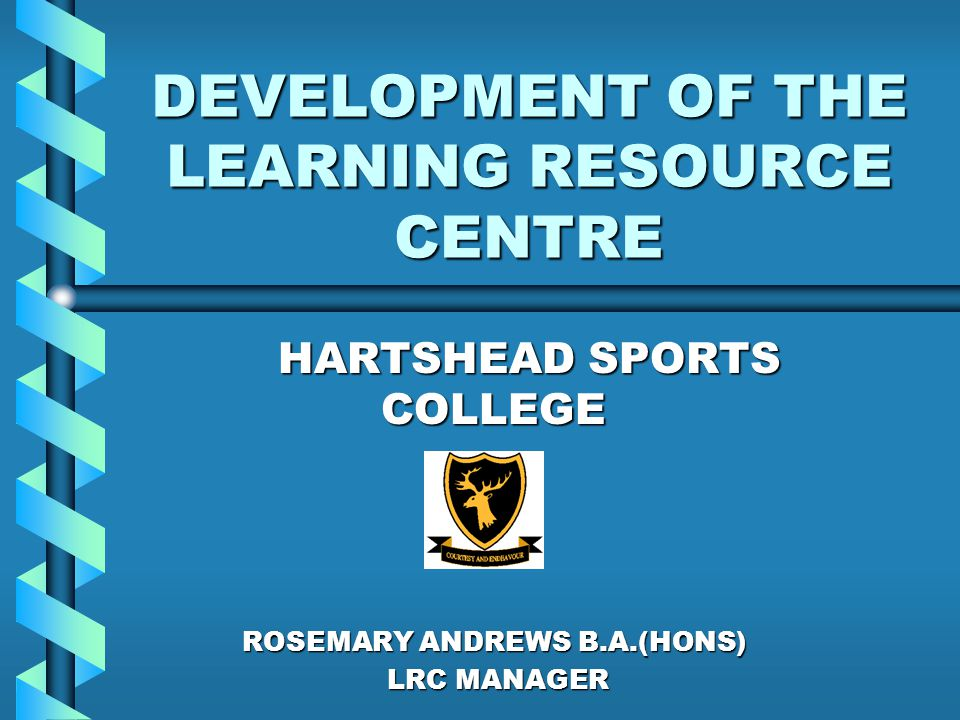 DEVELOPMENT OF THE LEARNING RESOURCE CENTRE HARTSHEAD SPORTS COLLEGE HARTSHEAD SPORTS COLLEGE ROSEMARY ANDREWS B.A.(HONS) LRC MANAGER LRC MANAGER