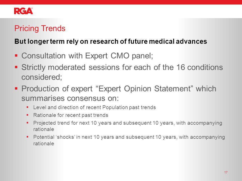  Consultation with Expert CMO panel;  Strictly moderated sessions for each of the 16 conditions considered;  Production of expert Expert Opinion Statement which summarises consensus on:  Level and direction of recent Population past trends  Rationale for recent past trends  Projected trend for next 10 years and subsequent 10 years, with accompanying rationale  Potential 'shocks' in next 10 years and subsequent 10 years, with accompanying rationale Pricing Trends 17 But longer term rely on research of future medical advances