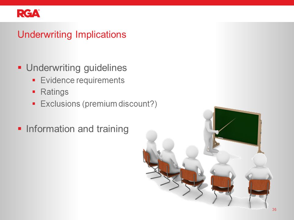 Underwriting Implications 36  Underwriting guidelines  Evidence requirements  Ratings  Exclusions (premium discount )  Information and training