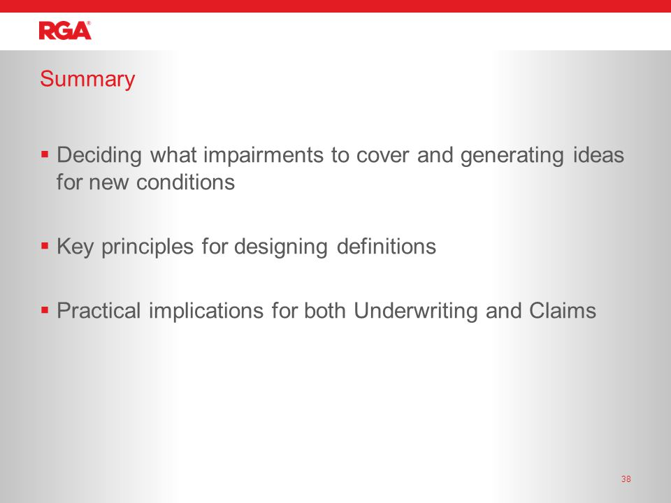 Summary 38  Deciding what impairments to cover and generating ideas for new conditions  Key principles for designing definitions  Practical implications for both Underwriting and Claims