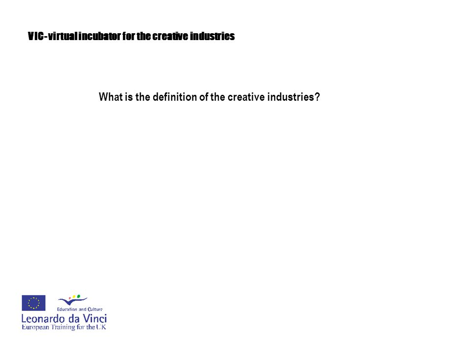 VIC- virtual incubator for the creative industries What is the definition of the creative industries.