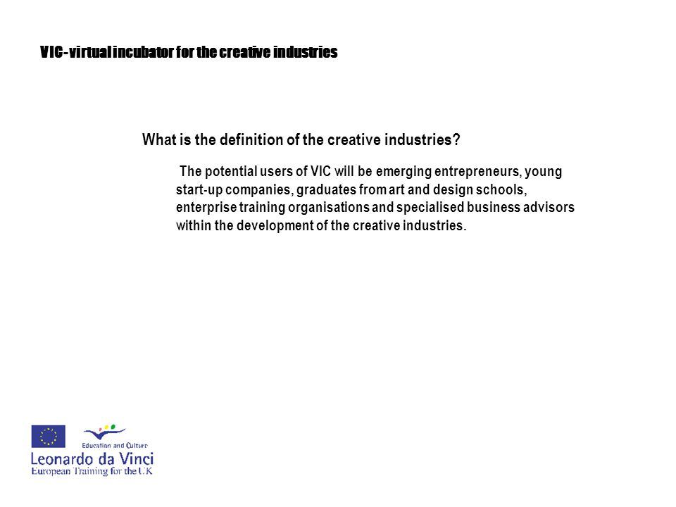 VIC- virtual incubator for the creative industries What is the definition of the creative industries? The potential users of VIC will be emerging entr