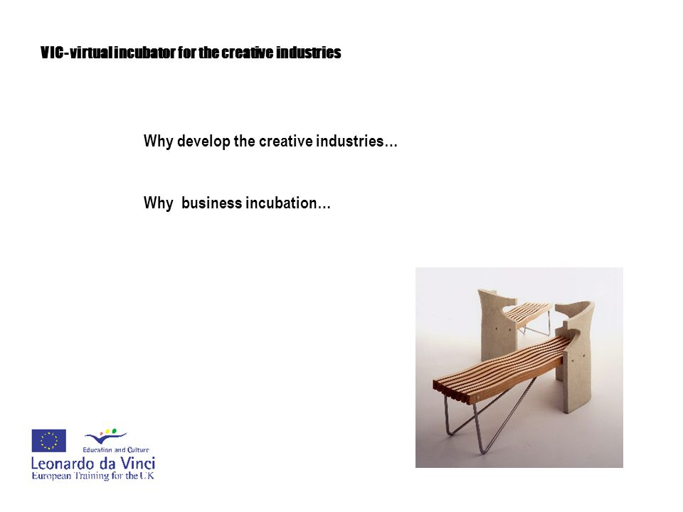 VIC- virtual incubator for the creative industries Business incubation brings wealth, opportunity, employment and regeneration to local, regional and national economies.