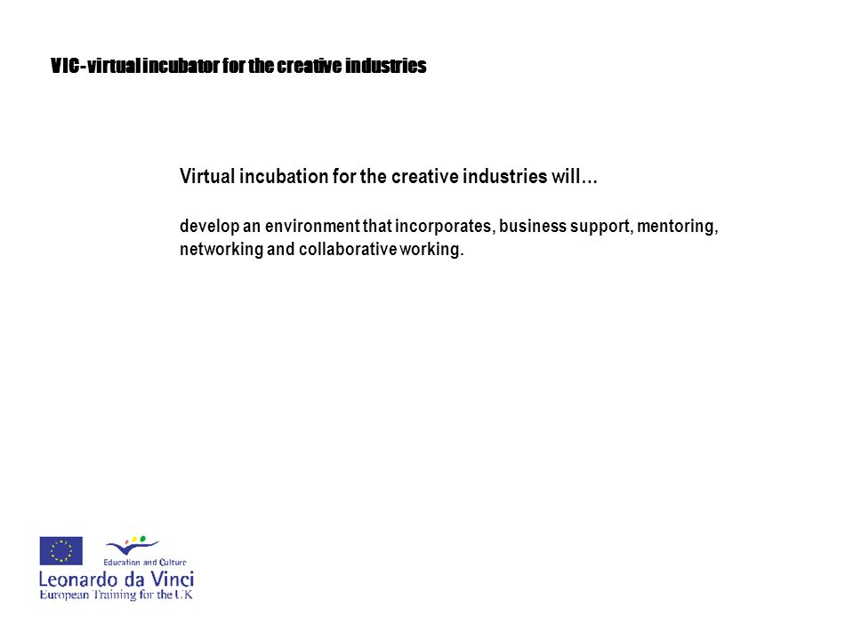 VIC- virtual incubator for the creative industries Virtual incubation for the creative industries will… address the problem of 'creatives' ill-equipped with the skills, knowledge and access to networks and communities of practice that allow them to make their way more quickly and confidently and to develop their business