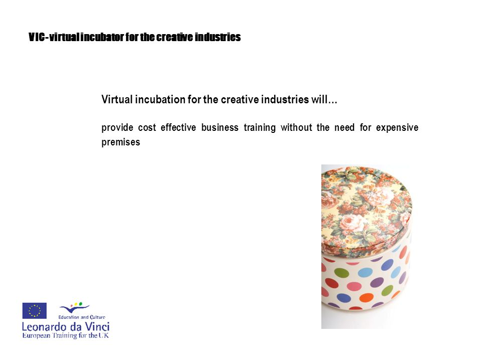 VIC- virtual incubator for the creative industries Virtual incubation for the creative industries will… provide an underpinning infrastructure that would enable young businesses in the creative industries to thrive