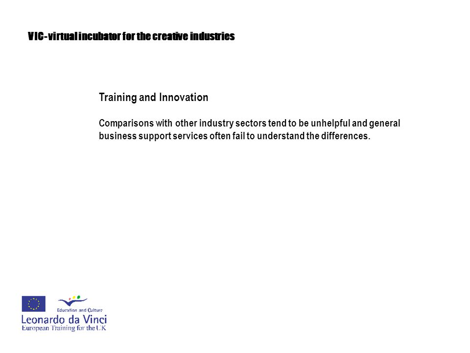 VIC- virtual incubator for the creative industries Training and Innovation These tensions can lead to a general atmosphere of discomfort where 'creatives' doubt the ethics and viability of making a business out of their talent.